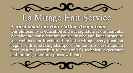 La Mirage Hair Service Bensalem PA 19020 A word about our Hair Cutting Design team:Our philosophy is education and our signature is our haircuts. We take into consideration your hair type and facial structure was well as your lifestyle. Here at La Mirage every great cut begins with a relaxing shampoo. Our salon is based upon a level system according to the stylist's technical experience and training, therefore prices will vary.